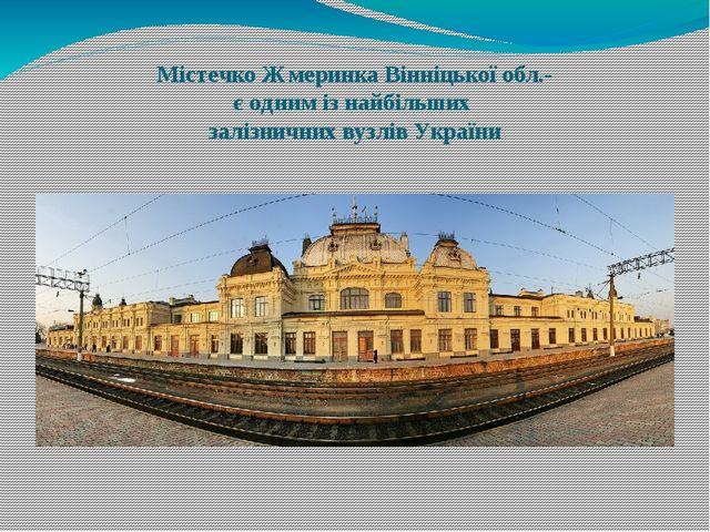 Містечко Жмеринка Вінніцької обл.- є одним із найбільших залізничних вузлів У...