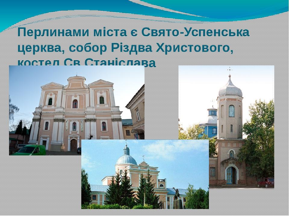 Перлинами міста є Свято-Успенська церква, собор Різдва Христового, костел Св....