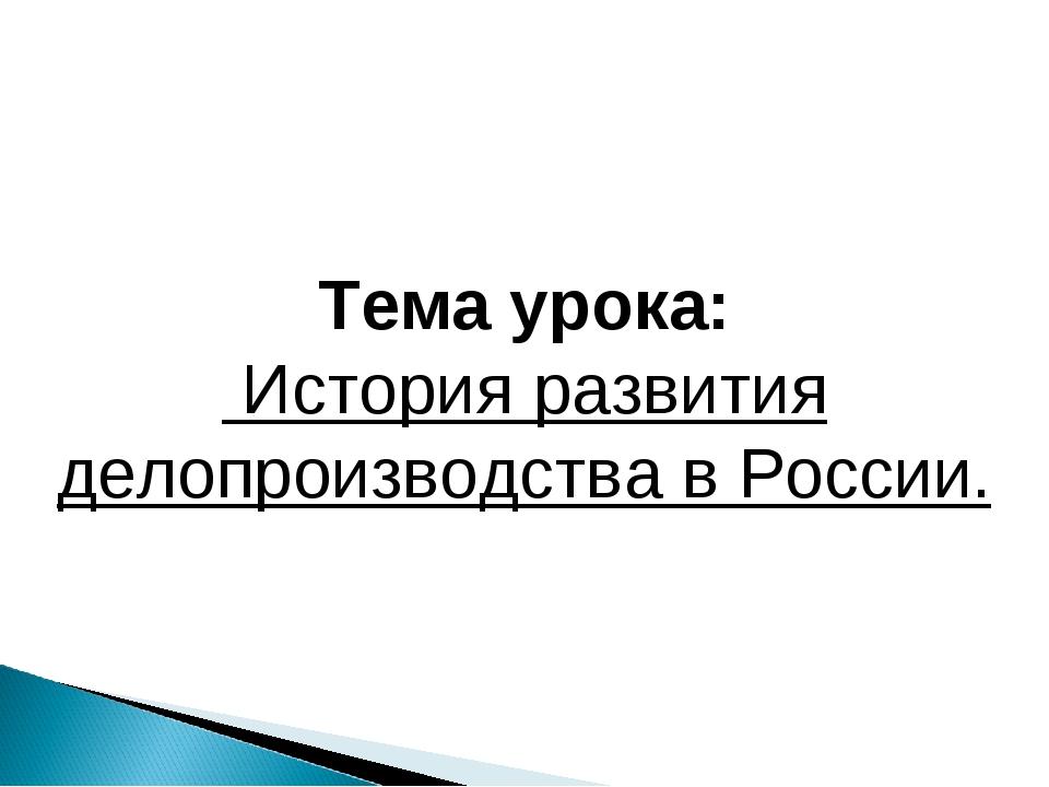 Тема урока: История развития делопроизводства в России.