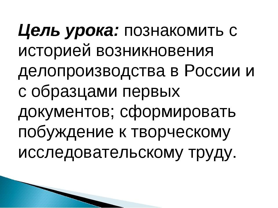 Цель урока: познакомить с историей возникновения делопроизводства в России и...