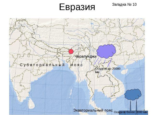 Евразия Черапунджи Экваториальный пояс Осадков более 3000 мм С у б а т о р и...
