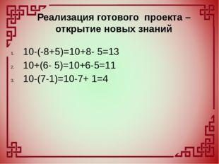 10-(-8+5)=10+8- 5=13 10+(6- 5)=10+6-5=11 10-(7-1)=10-7+ 1=4 Реализация готово