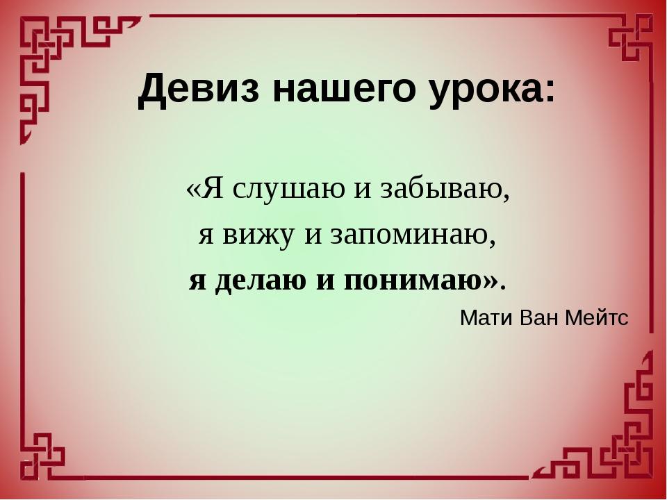 «Я слушаю и забываю, я вижу и запоминаю, я делаю и понимаю». Мати Ван Мейт...