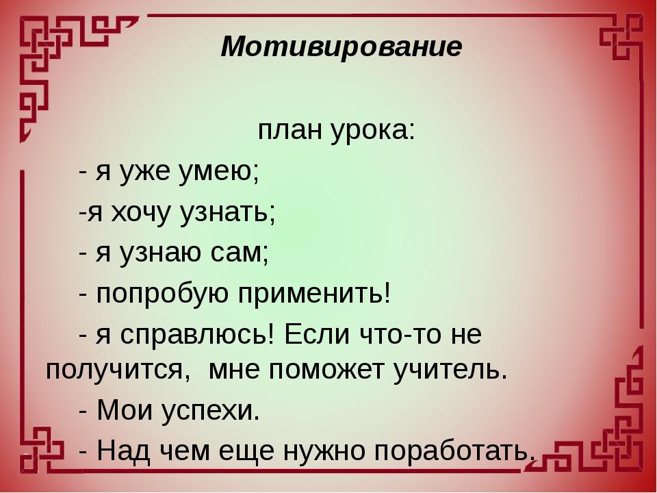 план урока: - я уже умею; -я хочу узнать; - я узнаю сам; - попробую приме...