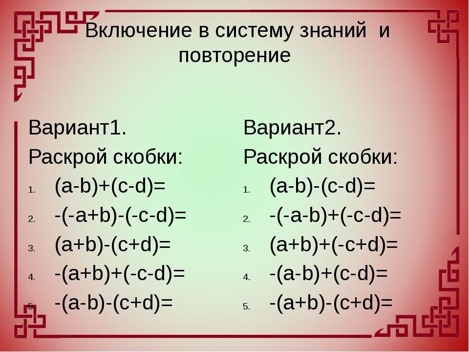 Включение в систему знаний и повторение Вариант1. Раскрой скобки: (a-b)+(c...