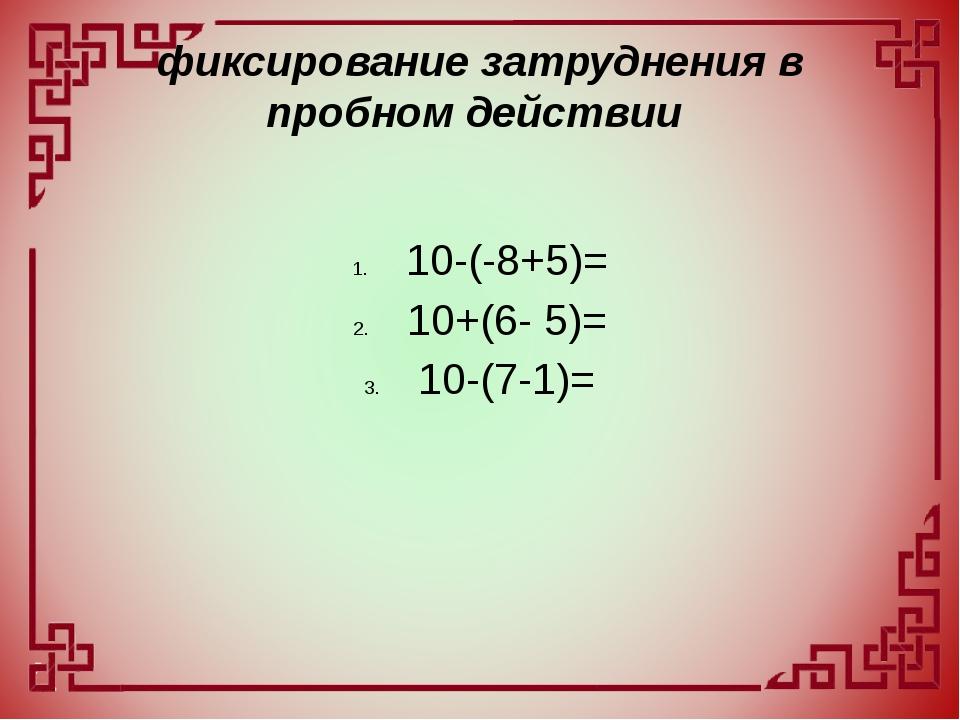 фиксирование затруднения в пробном действии 10-(-8+5)= 10+(6- 5)= 10-(7-1)=