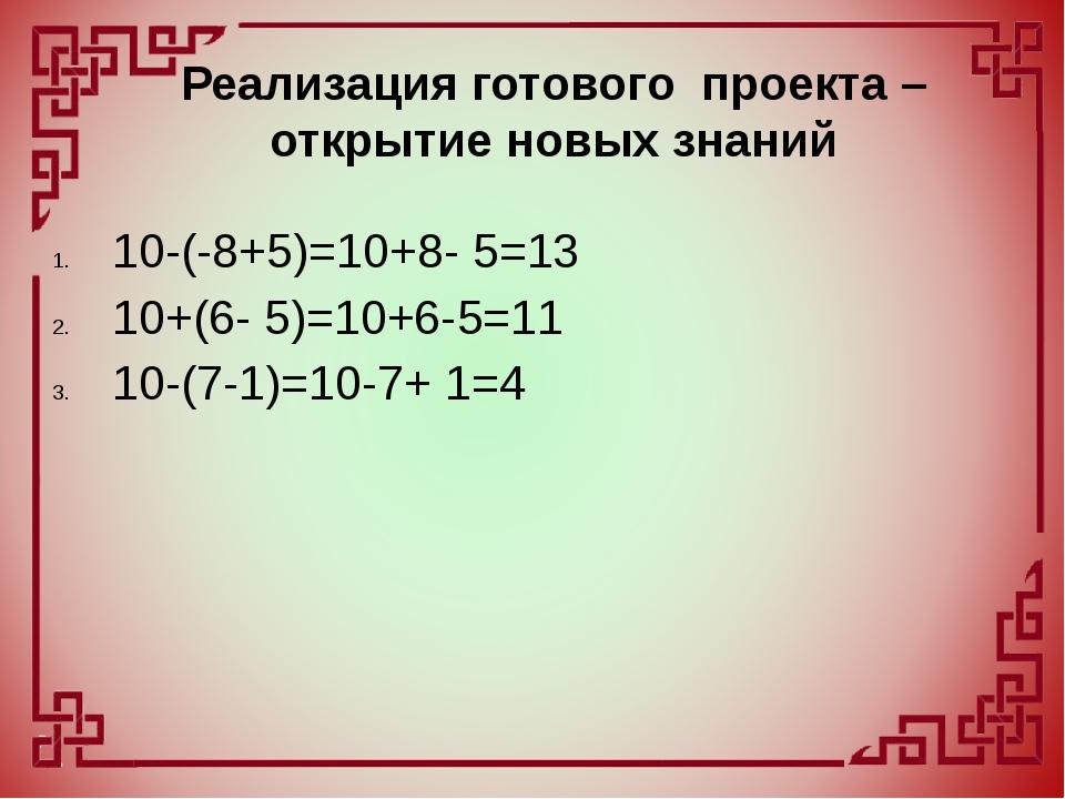 10-(-8+5)=10+8- 5=13 10+(6- 5)=10+6-5=11 10-(7-1)=10-7+ 1=4 Реализация готово...