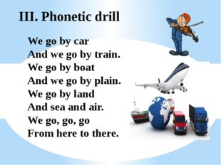 III. Phonetic drill We go by car And we go by train. We go by boat And we go