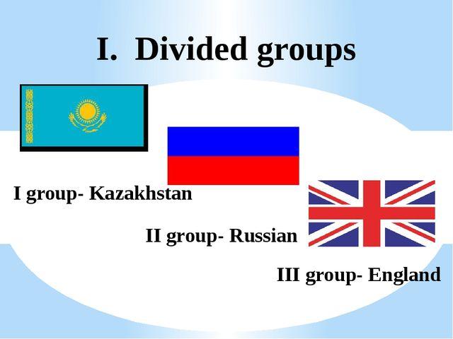 I. Divided groups I group- Kazakhstan II group- Russian III group- England