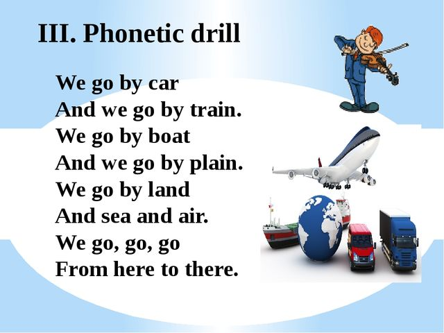 III. Phonetic drill We go by car And we go by train. We go by boat And we go...