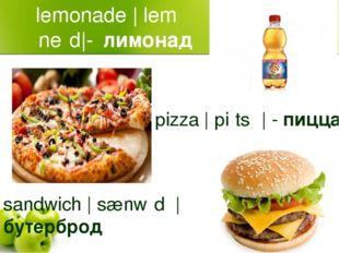 lemonade |ˈleməˈneɪd|-лимонад pizza |ˈpiːtsə| - пицца sandwich |ˈsænwɪdʒ|бу