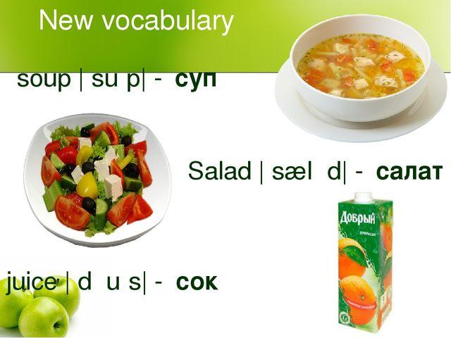 New vocabulary soup |ˈsuːp| -суп Salad |ˈsæləd| -салат juice |ˈdʒuːs| -сок
