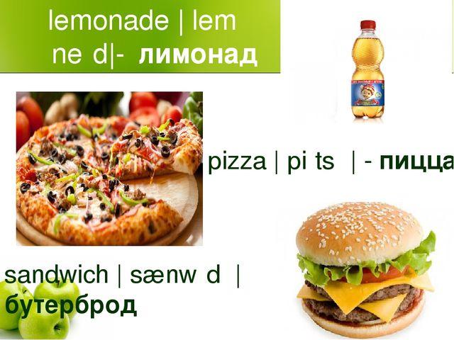 lemonade |ˈleməˈneɪd|-лимонад pizza |ˈpiːtsə| - пицца sandwich |ˈsænwɪdʒ|бу...