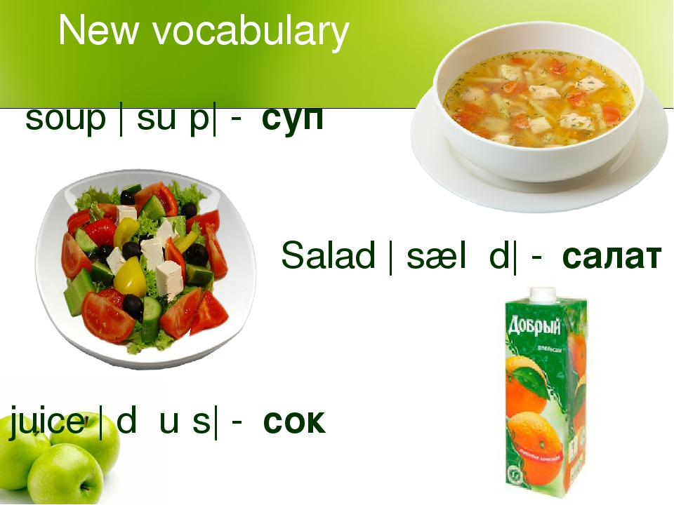 New vocabulary soup |ˈsuːp| - суп Salad |ˈsæləd| - салат juice |ˈdʒuːs| - сок