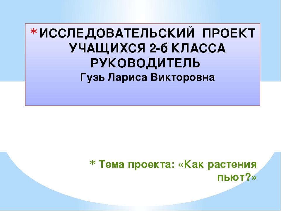Тема проекта:«Как растения пьют?» ИССЛЕДОВАТЕЛЬСКИЙ ПРОЕКТ УЧАЩИХСЯ 2-б КЛА...