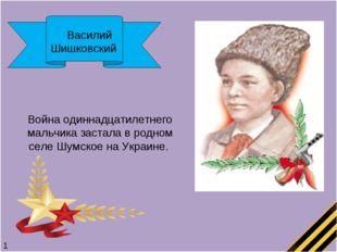 Василий Шишковский Война одиннадцатилетнего мальчика застала в родном селе Ш