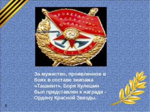 За мужество, проявленное в боях в составе экипажа «Ташкент», Боря Кулешин бы