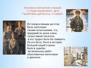 Вступая в бой святой и правый, С отцам поравнялись дети Геройством, доблестью