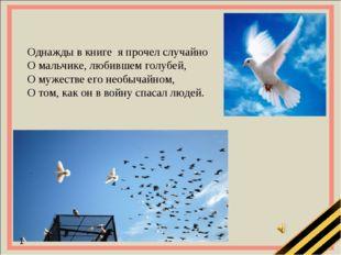 Однажды в книге я прочел случайно О мальчике, любившем голубей, О мужестве ег