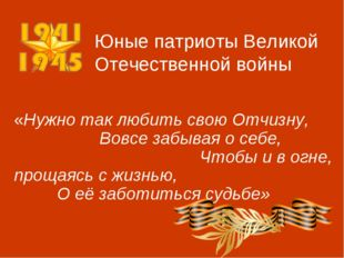 Юные патриоты Великой Отечественной войны «Нужно так любить свою Отчизну, Вов