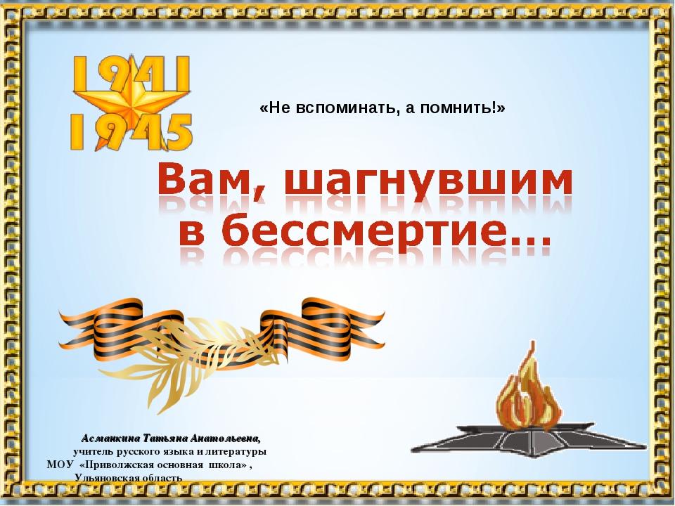 «Не вспоминать, а помнить!» Асманкина Татьяна Анатольевна, учитель русского...