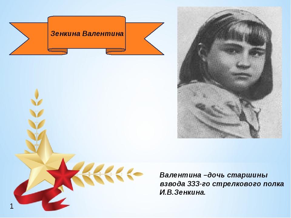 Валентина –дочь старшины взвода 333-го стрелкового полка И.В.Зенкина. Зенкин...