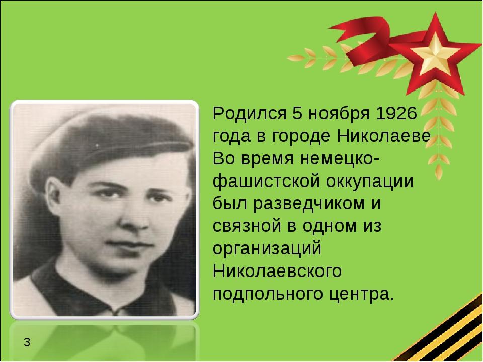 Родился 5 ноября 1926 года в городе Николаеве. Во время немецко-фашистской ок...
