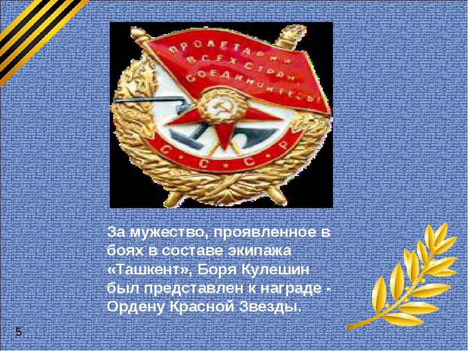 За мужество, проявленное в боях в составе экипажа «Ташкент», Боря Кулешин бы...