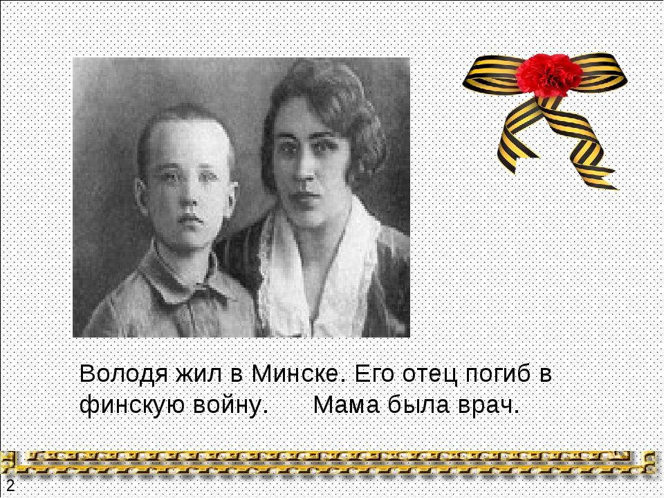 Володя жил в Минске. Его отец погиб в финскую войну. Мама была врач. 2
