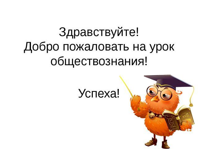 Здравствуйте! Добро пожаловать на урок обществознания! Успеха!