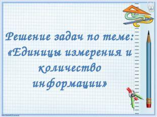 Решение задач по теме: «Единицы измерения и количество информации»