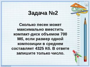Задача №2 Сколько песен может максимально вместить компакт-диск объемом 700 М