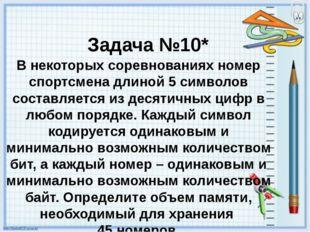 Задача №10* В некоторых соревнованиях номер спортсмена длиной 5 символов сост
