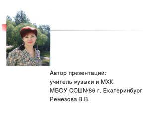 Автор презентации: учитель музыки и МХК МБОУ СОШ№86 г. Екатеринбург Ремезова