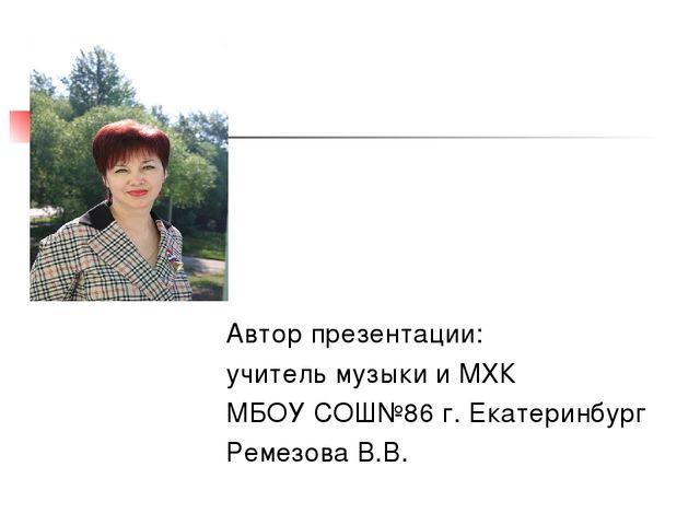 Автор презентации: учитель музыки и МХК МБОУ СОШ№86 г. Екатеринбург Ремезова...