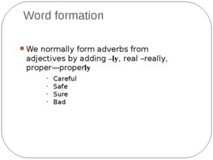 Word formation We normally form adverbs from adjectives by adding –ly, real –