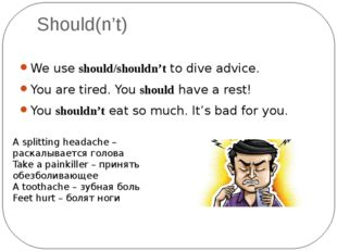 Should(n't) We use should/shouldn't to dive advice. You are tired. You should