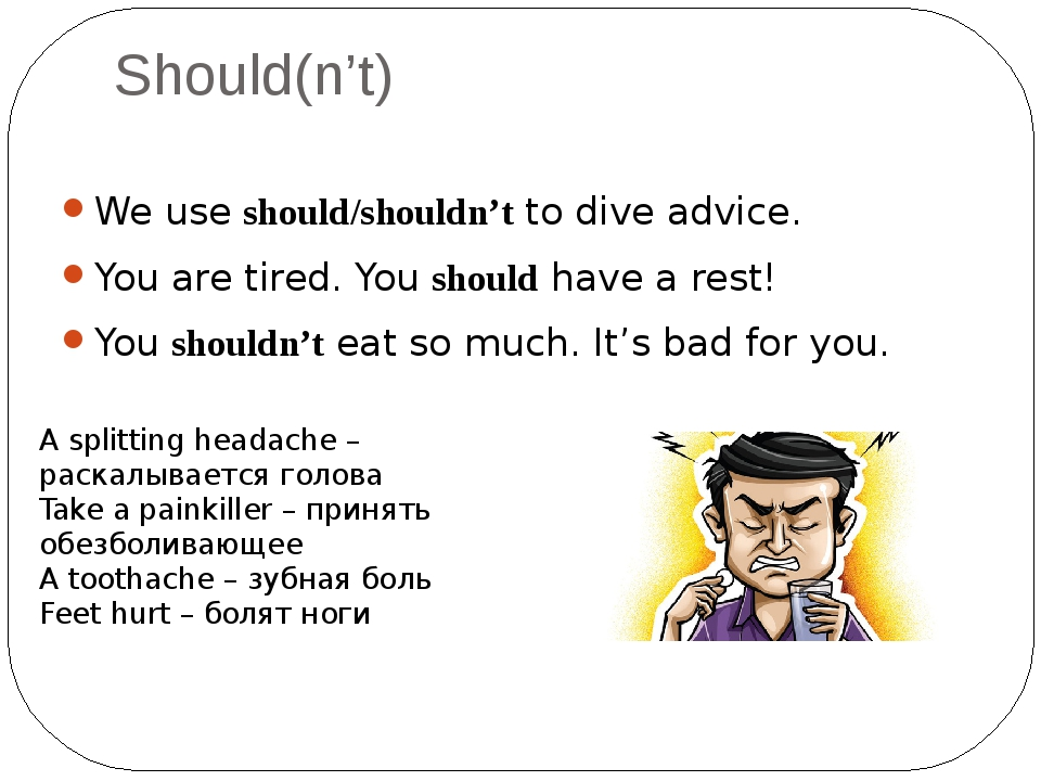 Should(n't) We use should/shouldn't to dive advice. You are tired. You should...