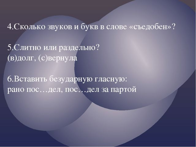 4.Сколько звуков и букв в слове «съедобен»? 5.Слитно или раздельно? (в)долг,...