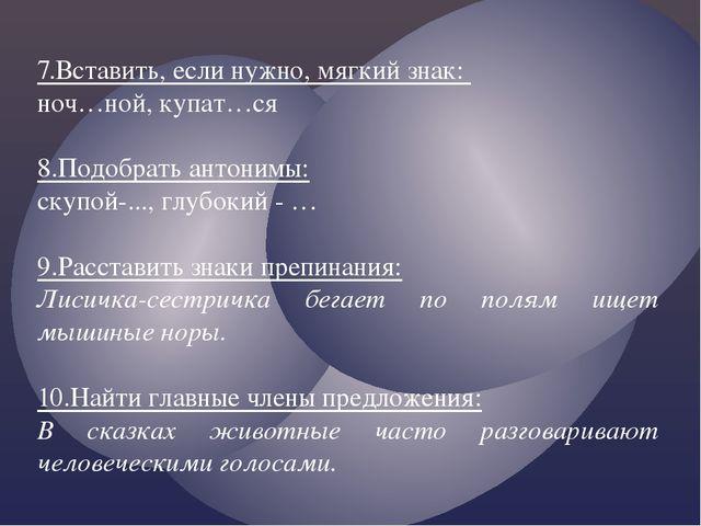 7.Вставить, если нужно, мягкий знак: ноч…ной, купат…ся 8.Подобрать антонимы:...
