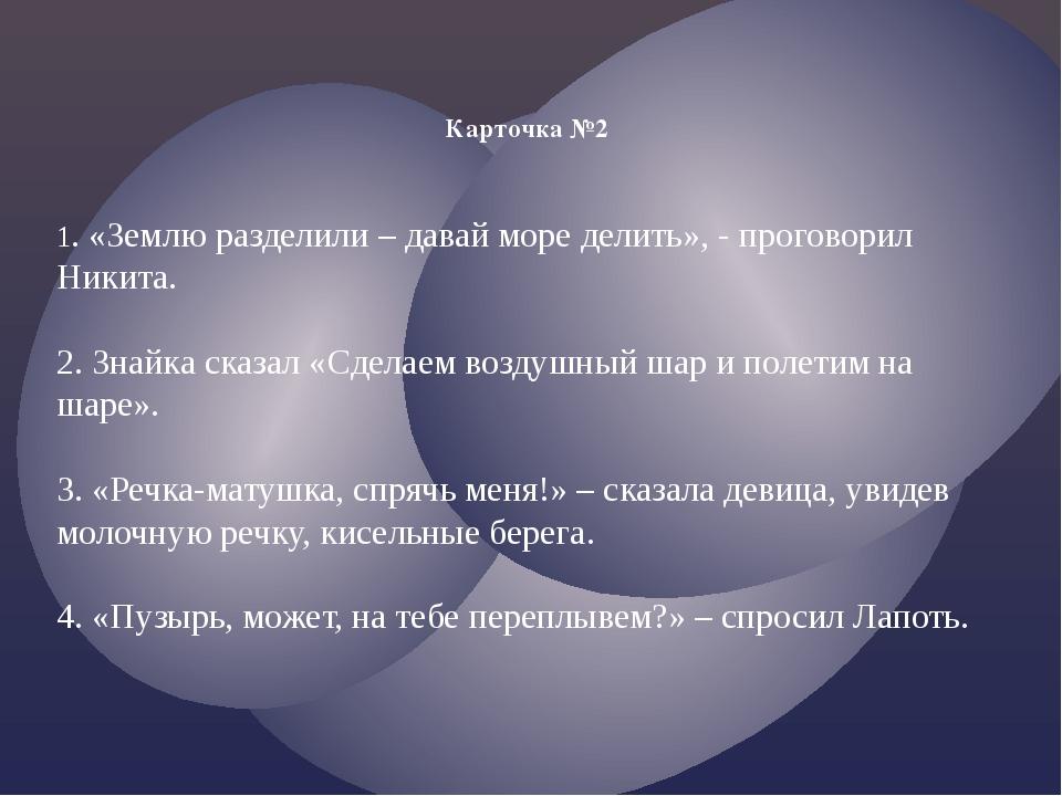 Карточка №2 1. «Землю разделили – давай море делить», - проговорил Никита. 2....