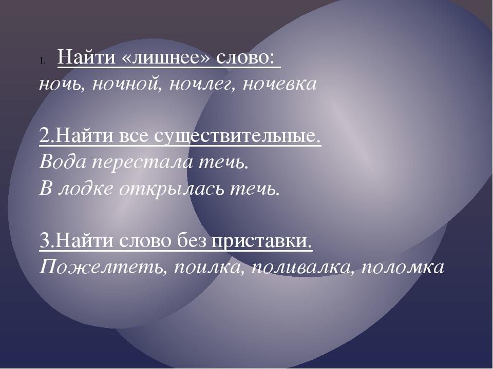 Найти «лишнее» слово: ночь, ночной, ночлег, ночевка 2.Найти все существительн...