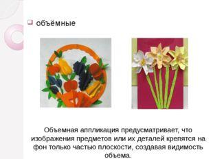 объёмные Объемная аппликацияпредусматривает, что изображения предметов или