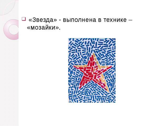 «Звезда» - выполнена в технике – «мозайки».