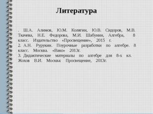 Литература . Ш.А. Алимов, Ю.М. Колягин, Ю.В. Сидоров, М.В. Ткачева, Н.Е. Федо