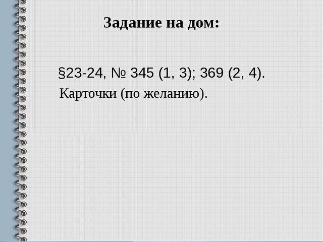 Задание на дом: §23-24, № 345 (1, 3); 369 (2, 4). Карточки (по желанию).