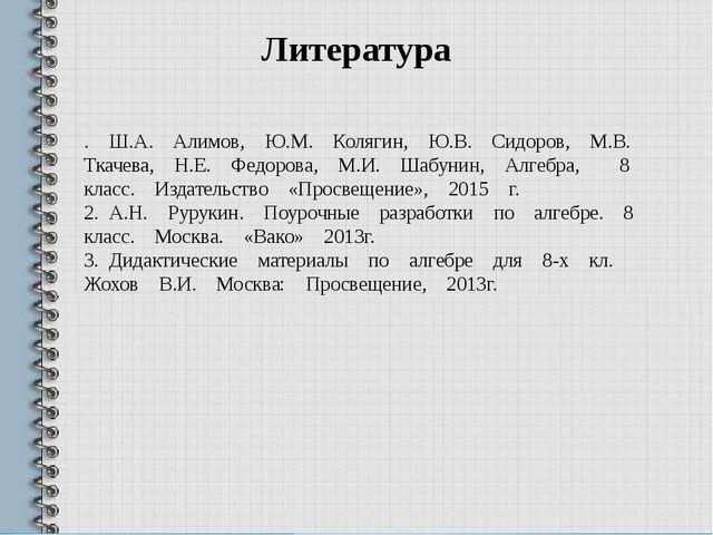 Литература . Ш.А. Алимов, Ю.М. Колягин, Ю.В. Сидоров, М.В. Ткачева, Н.Е. Федо...