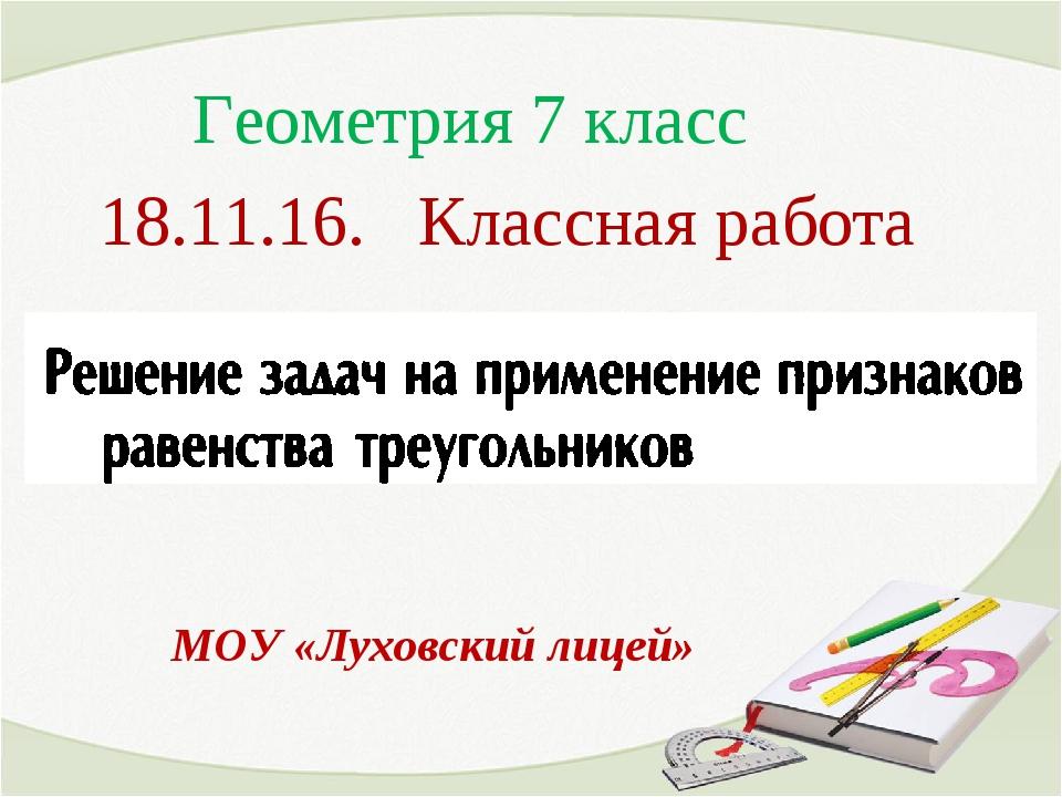 18.11.16. Классная работа МОУ «Луховский лицей» Геометрия 7 класс