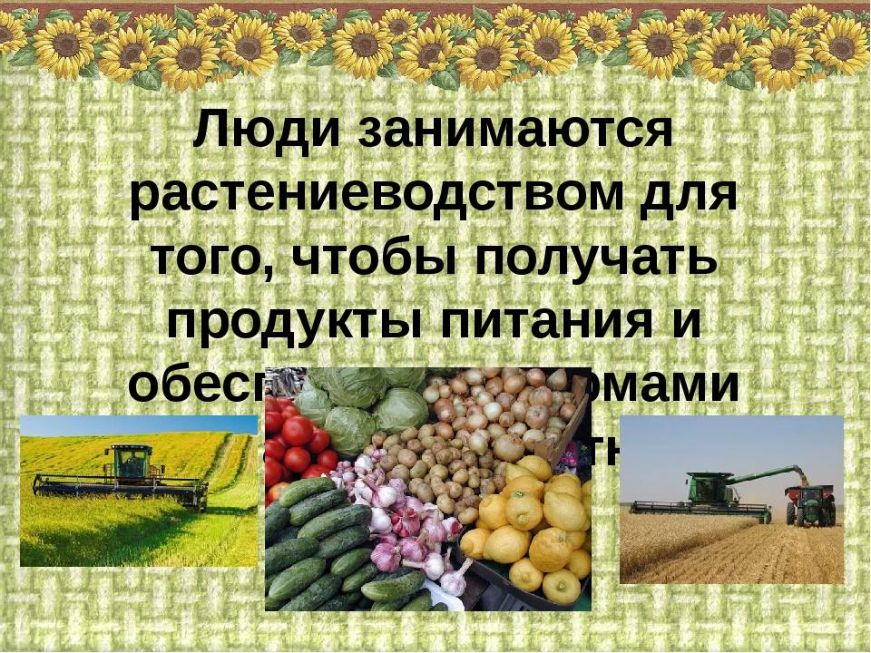 Люди занимаются растениеводством для того, чтобы получать продукты питания и...