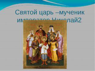 Святой царь –мученик император Николай2 Был покровителем Российского флота и